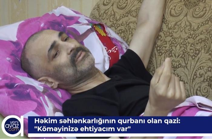 """Həkim səhlənkarlığının qurbanı olan qazi: """"Köməyinizə ehtiyacım var"""" - VİDEO"""